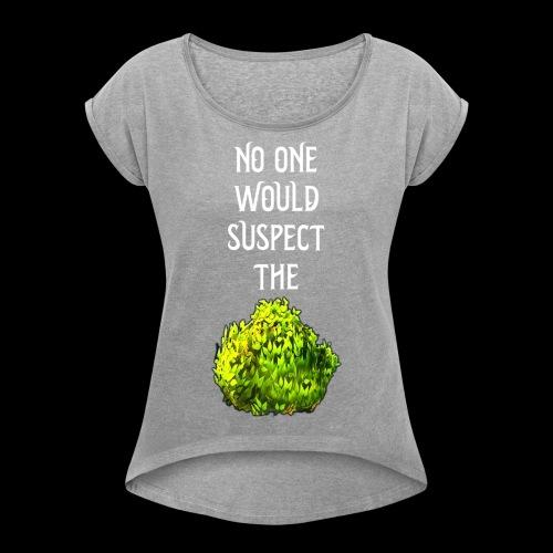 No one would suspect... the Bush! - Women's Roll Cuff T-Shirt