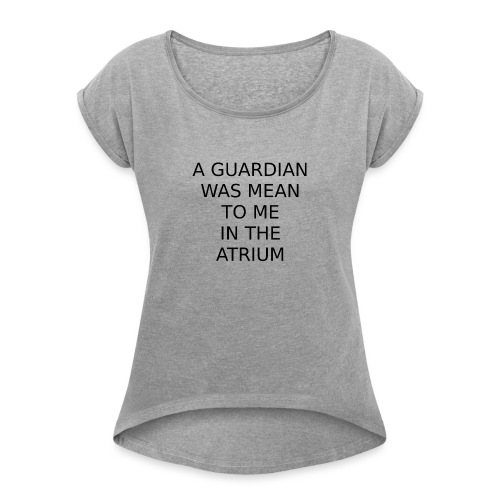 A Guardian Was Mean to me in the Atrium - Women's Roll Cuff T-Shirt