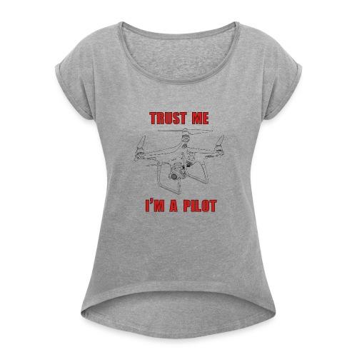 PHANTOM 4 - TRUST ME - I'M A PILOT - Women's Roll Cuff T-Shirt