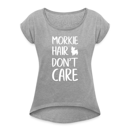 Morkie Hair don't Care - Women's Roll Cuff T-Shirt