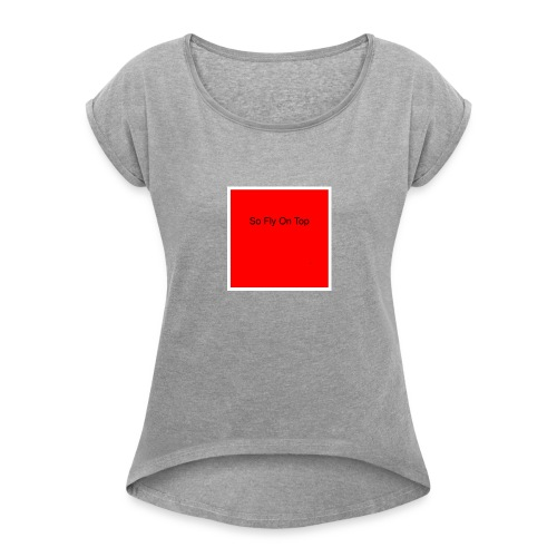 So Fly On Top Tees - Women's Roll Cuff T-Shirt