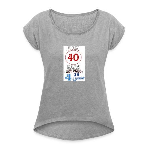 Yea I'm 40 but..... - Women's Roll Cuff T-Shirt