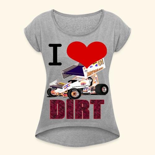 I love DIRT - Women's Roll Cuff T-Shirt