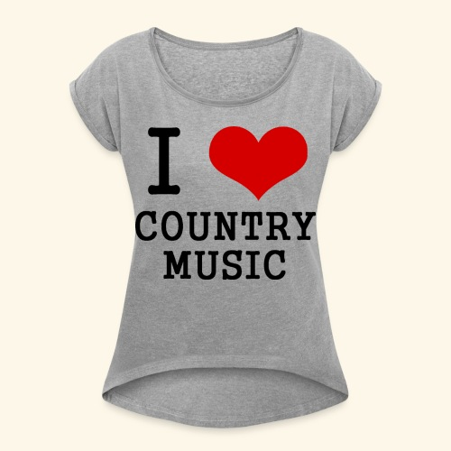 I love country music - Women's Roll Cuff T-Shirt