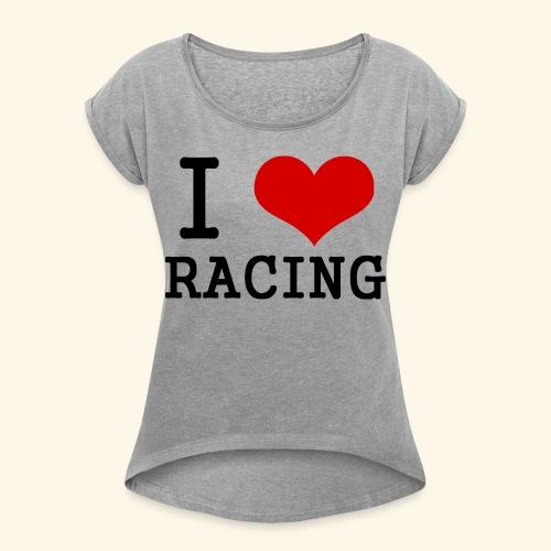 I love racing - Women's Roll Cuff T-Shirt