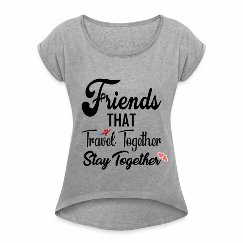 Friends That Travel Together Stay Together - Women's Roll Cuff T-Shirt