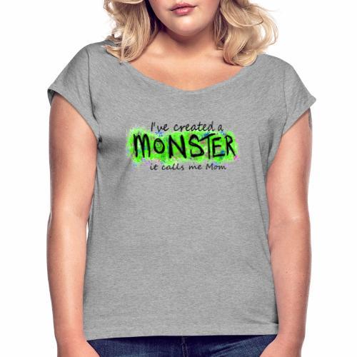 I've created a monster - Women's Roll Cuff T-Shirt