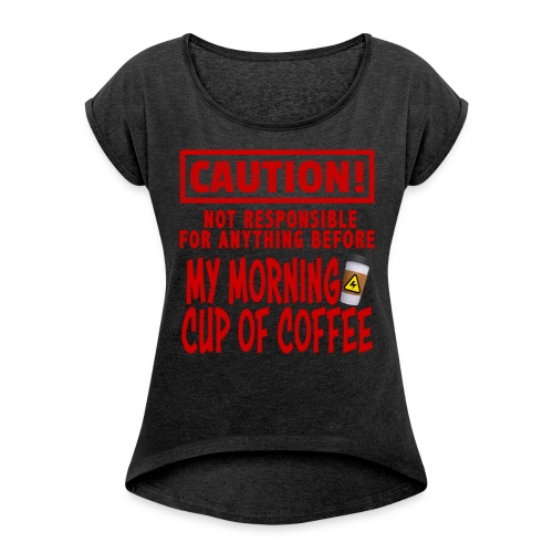 Not responsible for anything before my COFFEE - Women's Roll Cuff T-Shirt