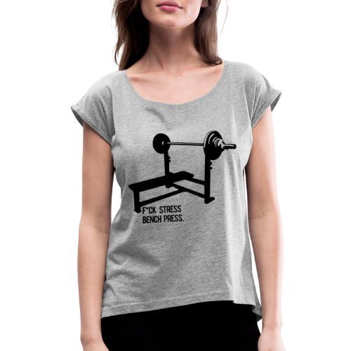 F*ck Stress bench press - Women's Roll Cuff T-Shirt