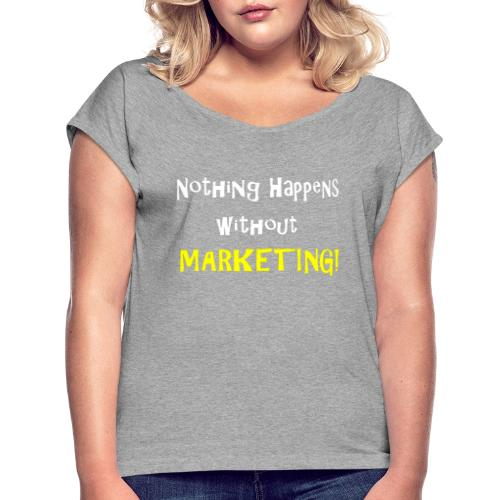 Nothing Happens without Marketing! - Women's Roll Cuff T-Shirt