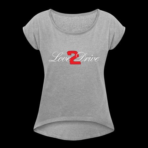 Love 2 Drive - Women's Roll Cuff T-Shirt