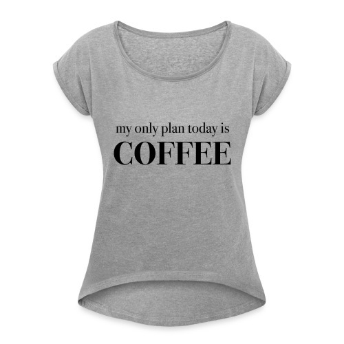 my only plan for today is COFFEE - Tee - Women's Roll Cuff T-Shirt