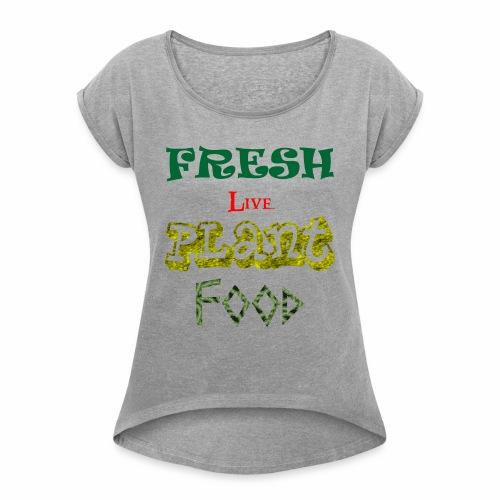 Custom t shirt Fresh Live Plant diet tee shirt - Women's Roll Cuff T-Shirt