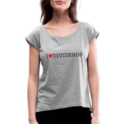 I love dividends - Women's Roll Cuff T-Shirt