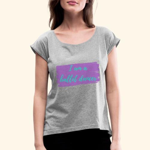 I am a ballet dancer. - Women's Roll Cuff T-Shirt