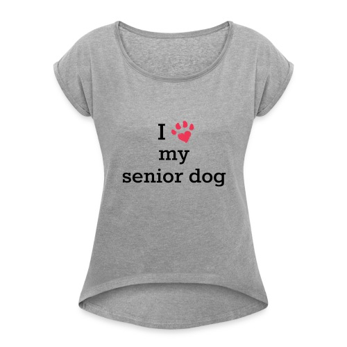 I love my senior dog - Women's Roll Cuff T-Shirt