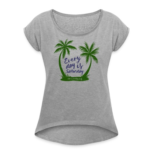 Life Is Really Good Every Day Is Saturday - Women's Roll Cuff T-Shirt