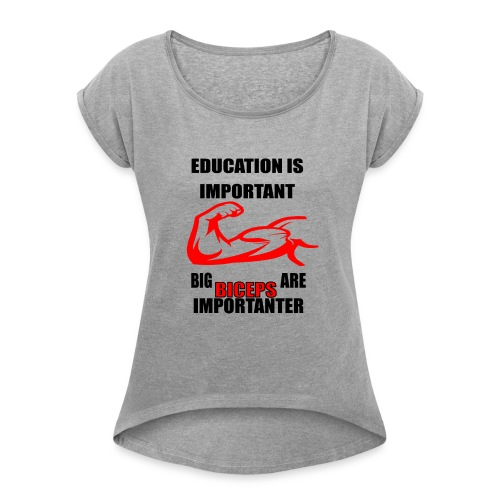 Education is important ,big biceps are importanter - Women's Roll Cuff T-Shirt