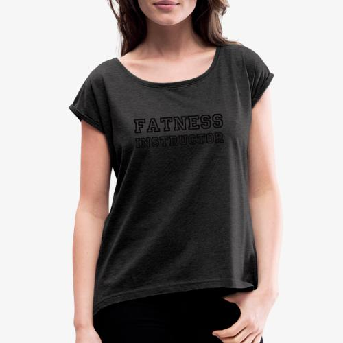 Fatness Instructor - Women's Roll Cuff T-Shirt