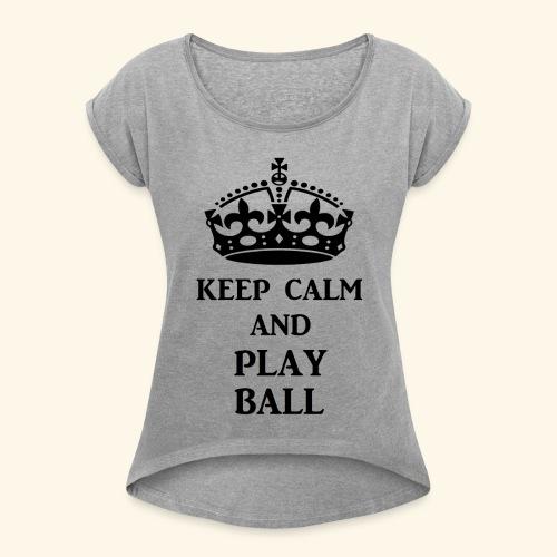 keep calm play ball blk - Women's Roll Cuff T-Shirt
