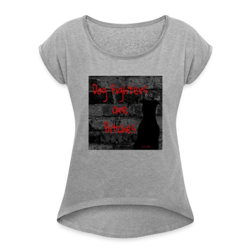 Dog Fighters are Bitches wall - Women's Roll Cuff T-Shirt