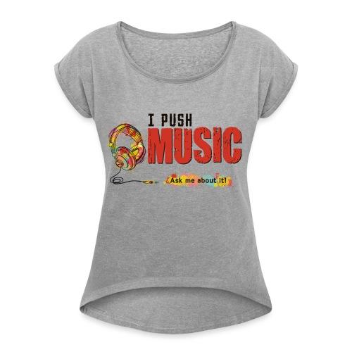 I Push Music Front - Women's Roll Cuff T-Shirt