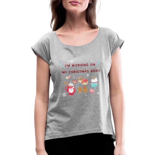 I'm Working on my Christmas body - Women's Roll Cuff T-Shirt