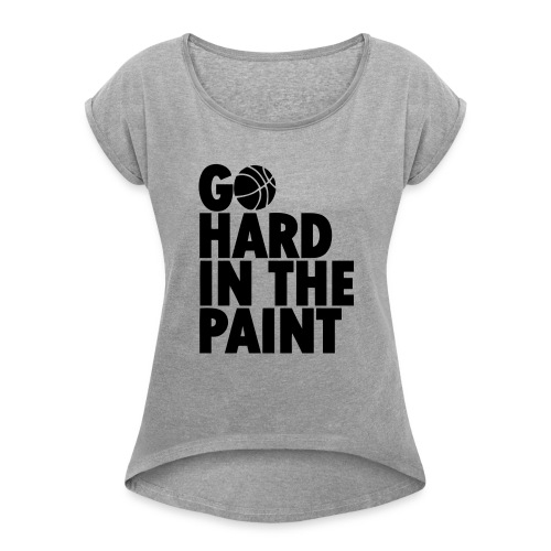 Go Hard In the Paint - Women's Roll Cuff T-Shirt