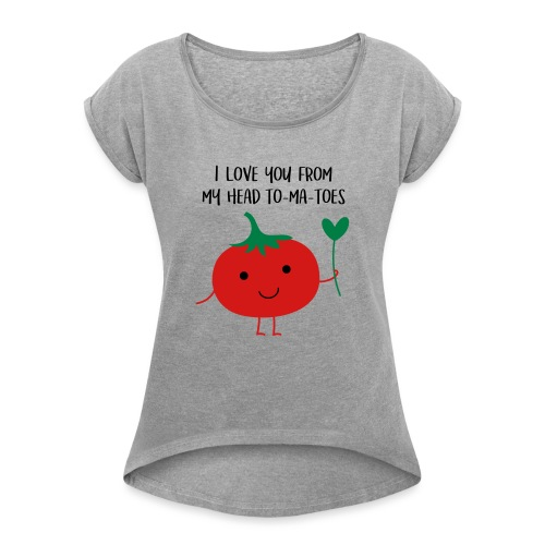 I love you from my head to-ma-toes - Women's Roll Cuff T-Shirt
