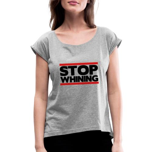 Stop Whining - Women's Roll Cuff T-Shirt