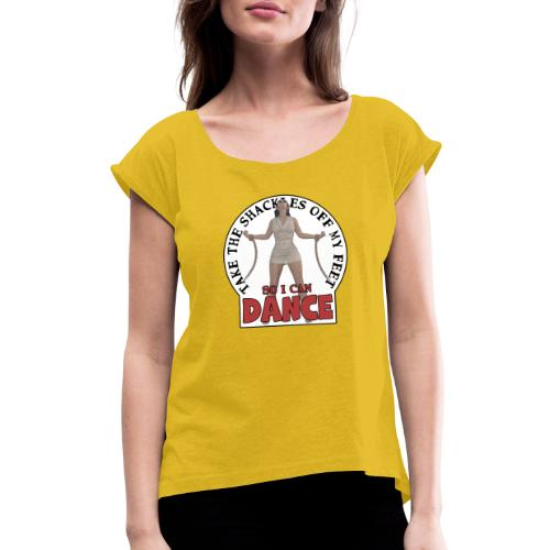 Take the shackles off my feet so I can dance - Women's Roll Cuff T-Shirt