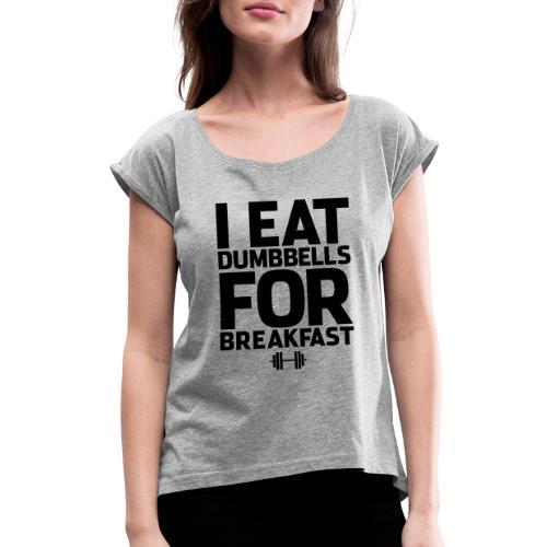 I Eat Dumbbells Gym Motivation - Women's Roll Cuff T-Shirt
