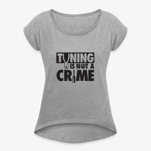 Tuning is not a crime - Women's Roll Cuff T-Shirt