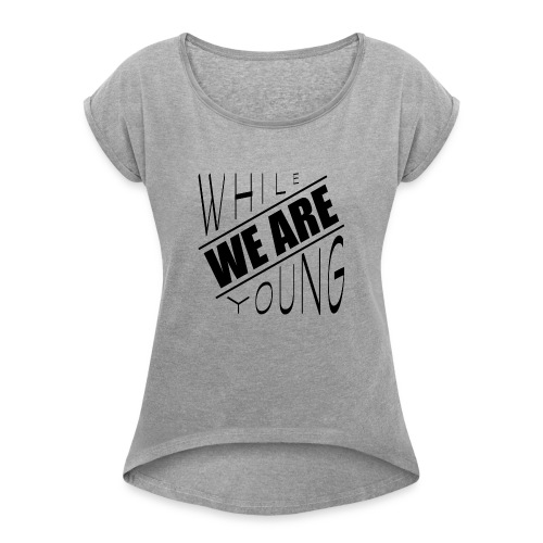 While we are young - Women's Roll Cuff T-Shirt