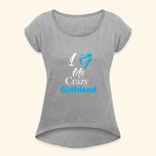 Love My Crazy Girlfriend Blue - Women's Roll Cuff T-Shirt