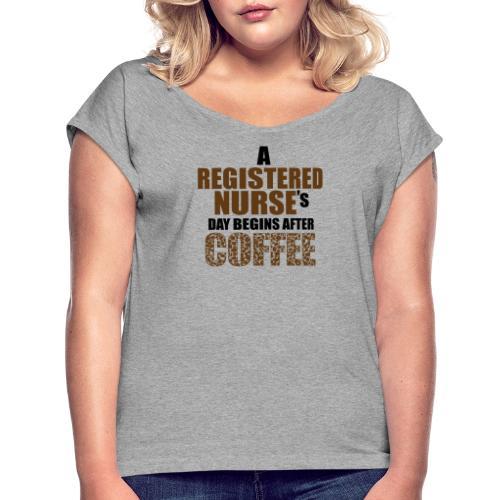 Register Nurse Day Begins After Coffee - Women's Roll Cuff T-Shirt
