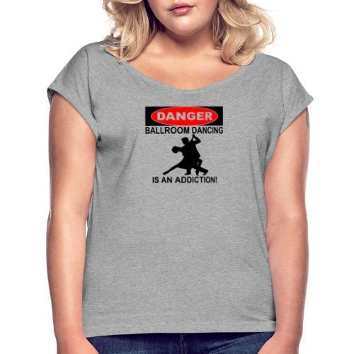 Danger Ballroom Dancing Is Addiction - Women's Roll Cuff T-Shirt