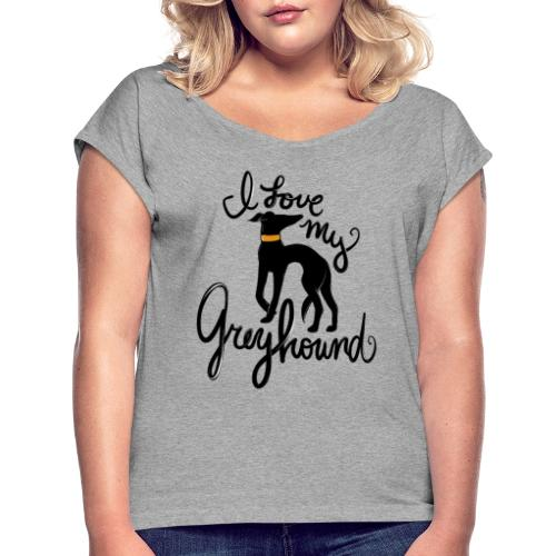 I love my greyhound - Women's Roll Cuff T-Shirt