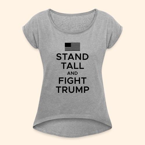 Stand Tall and Fight Trump - Women's Roll Cuff T-Shirt
