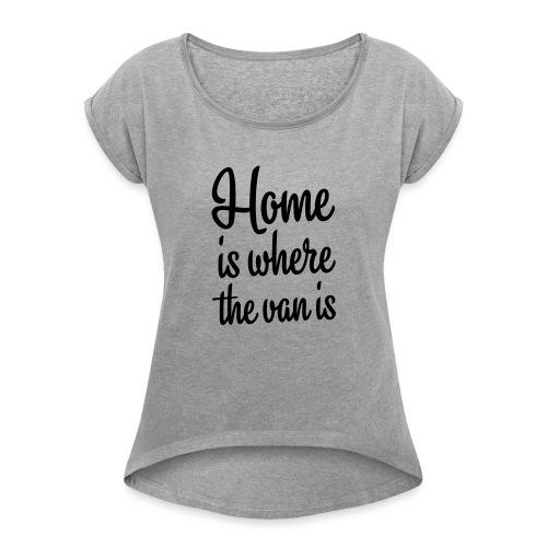 Home is where the van is - Autonaut.com - Women's Roll Cuff T-Shirt