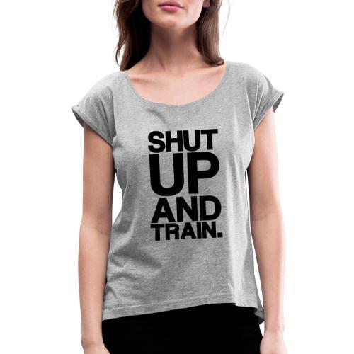 Shut Up Gym Motivation - Women's Roll Cuff T-Shirt