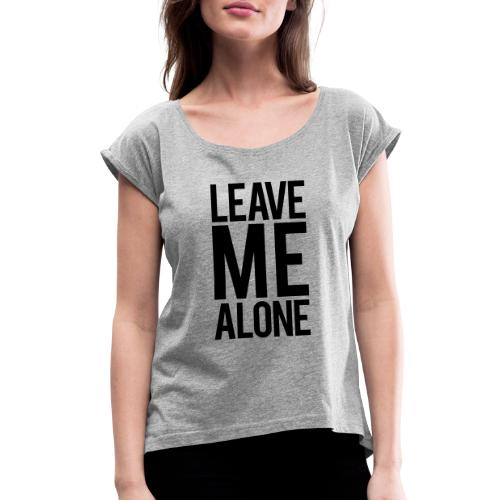 Leave Me Alone - Women's Roll Cuff T-Shirt