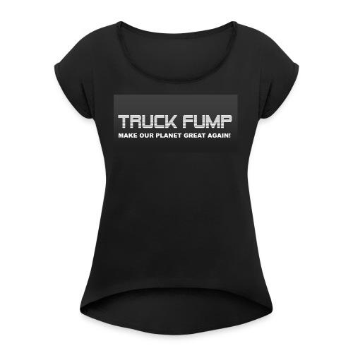 Truck Fump - Make Our Planet Great Again! - Women's Roll Cuff T-Shirt