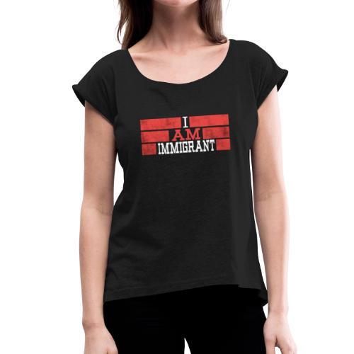 Im an immigrant - Women's Roll Cuff T-Shirt