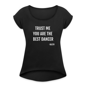 Trust Me You Are The Best Dancer Funny T-Shirt - Women's Roll Cuff T-Shirt
