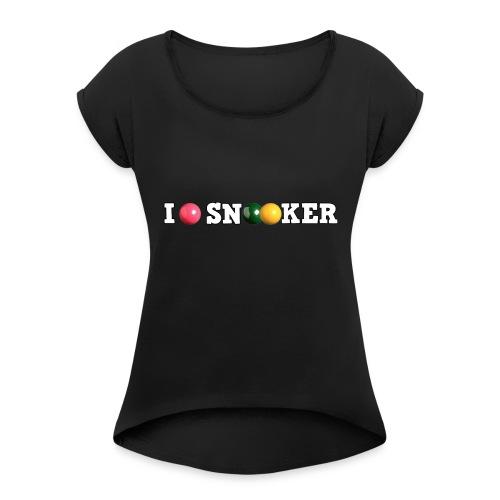 I love snooker - Women's Roll Cuff T-Shirt