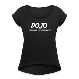 Dojo is gonna cut your bullets - Women's Roll Cuff T-Shirt