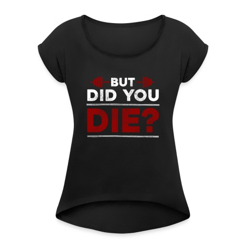 But Did You Die - Women's Roll Cuff T-Shirt