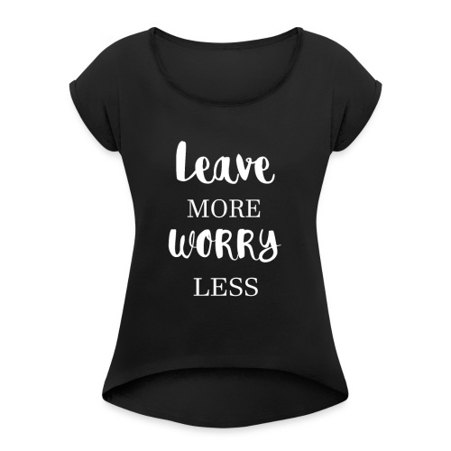 Leave more worry less - Women's Roll Cuff T-Shirt