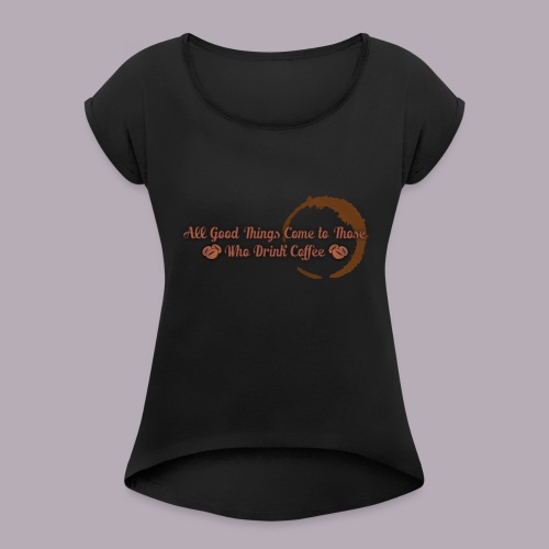 All Good Things Come to Those Who Drink Coffee - Women's Roll Cuff T-Shirt
